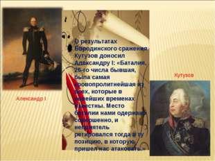 О результатах Бородинского сражения Кутузов доносил Александру I: «Баталия,