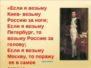 «Если я возьму Киев- возьму Россию за ноги; Если я возьму Петербург, то возьм