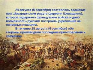 24 августа (5 сентября) состоялось сражение при Шевардинском редуте (деревня