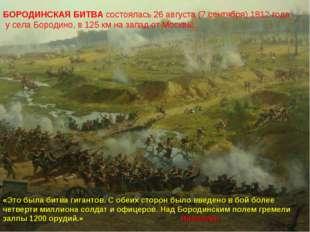 БОРОДИНСКАЯ БИТВА состоялась 26 августа (7 сентября) 1812 года у села Бородин