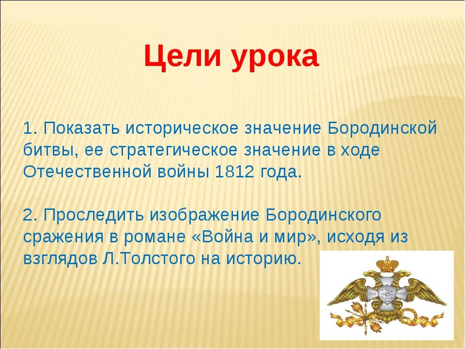 Цели урока 1. Показать историческое значение Бородинской битвы, ее стратегиче...