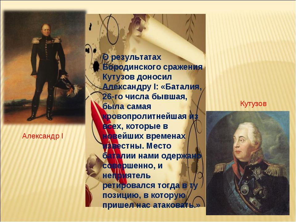 О результатах Бородинского сражения Кутузов доносил Александру I: «Баталия,...