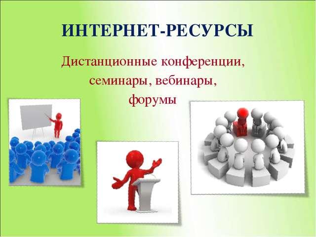 ИНТЕРНЕТ-РЕСУРСЫ Дистанционные конференции, семинары, вебинары, форумы