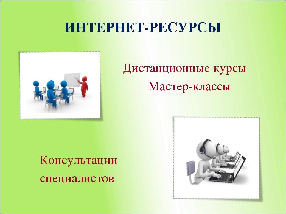 ИНТЕРНЕТ-РЕСУРСЫ Дистанционные курсы Мастер-классы Консультации специалистов