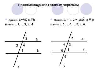 Решение задач по готовым чертежам Дано:∟1=75, а // b Найти: ∟2, ∟3, ∟4 Дано:∟