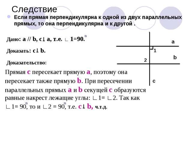 Следствие Если прямая перпендикулярна к одной из двух параллельных прямых, то...