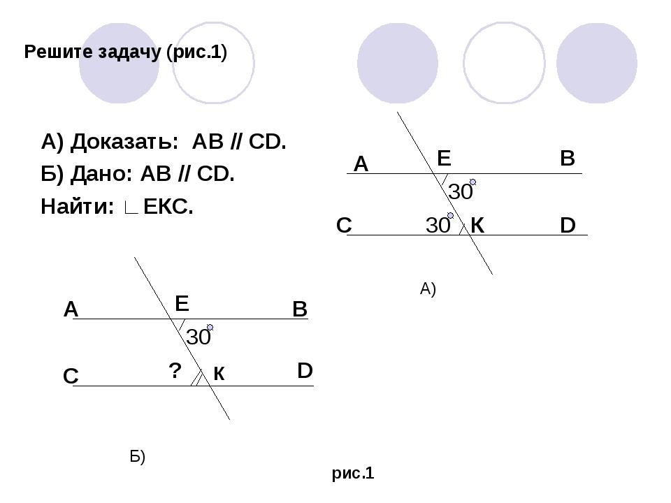 Решите задачу (рис.1) А) Доказать: АВ // СD. Б) Дано: АВ // СD. Найти: ∟ЕКС....