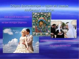 Образ Богоматери – один из самых любимых на Руси. на брак молодых родители эт