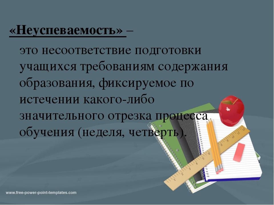 «Неуспеваемость» – это несоответствие подготовки учащихся требованиям содержа...