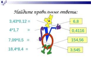 Найдите правильные ответы: 3,43*0,12 = 4*1,7= 7,09*0,5 = 18,4*8,4 = 6,8 0,41