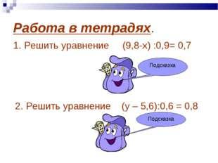 Работа в тетрадях. 1. Решить уравнение (9,8-х) :0,9= 0,7 х=9,17 2. Решить ура