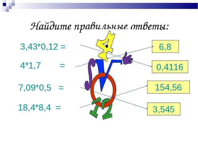 Найдите правильные ответы: 3,43*0,12 = 4*1,7= 7,09*0,5 = 18,4*8,4 = 6,8 0,41...