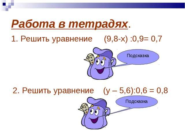 Работа в тетрадях. 1. Решить уравнение (9,8-х) :0,9= 0,7 х=9,17 2. Решить ура...