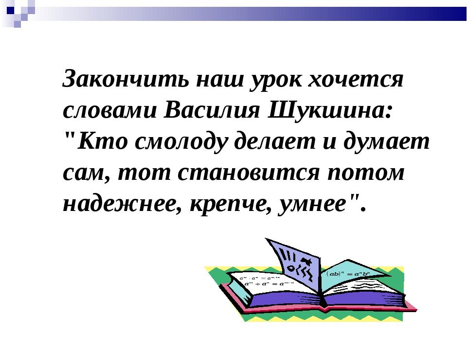 """Закончить наш урок хочется словами Василия Шукшина: """"Кто смолоду делает и дум..."""
