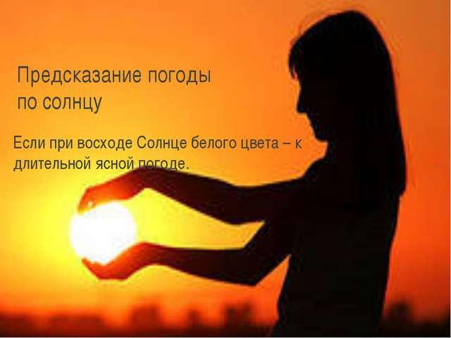 Предсказание погоды по солнцу Если при восходе Солнце белого цвета – к длител...