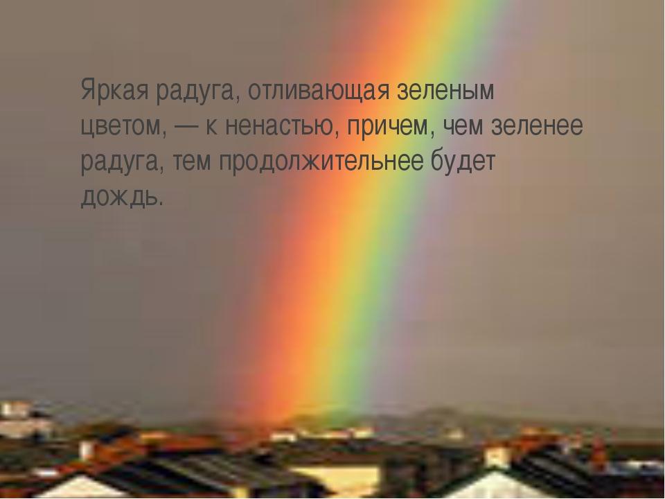 Яркая радуга, отливающая зеленым цветом, — к ненастью, причем, чем зеленее ра...