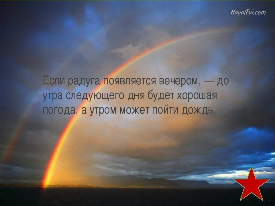 Если радуга появляется вечером, — до утра следующего дня будет хорошая погода...