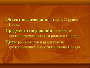 Объект исследования - город Сергиев Посад. Предмет исследования - основные до