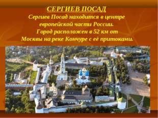 СЕРГИЕВ ПОСАД Сергиев Посад находится в центре европейской части России. Горо