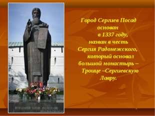 Город Сергиев Посад основан в 1337 году, назван в честь Сергия Радонежского,