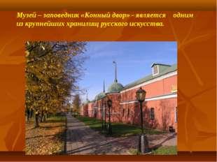Музей – заповедник «Конный двор» - является одним из крупнейших хранилищ русс