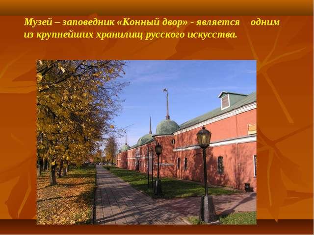 Музей – заповедник «Конный двор» - является одним из крупнейших хранилищ русс...