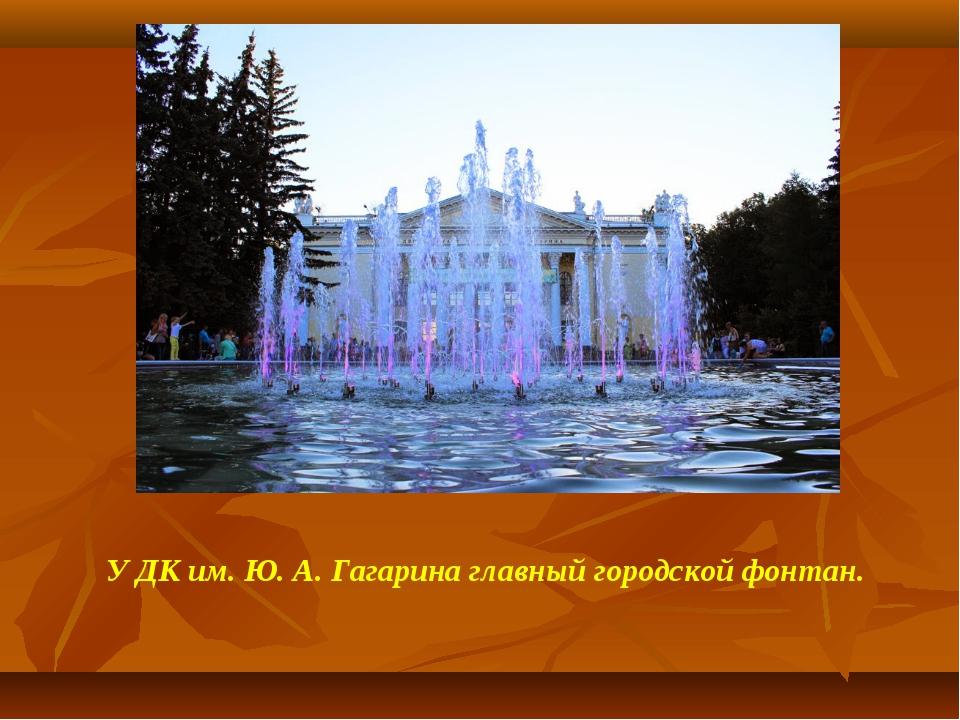 У ДК им. Ю. А. Гагарина главный городской фонтан.