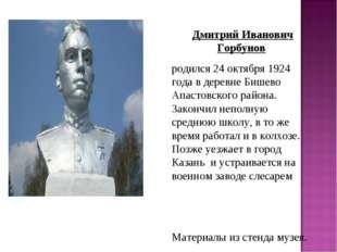 Дмитрий Иванович Горбунов родился 24 октября 1924 года в деревне Бишево Апаст