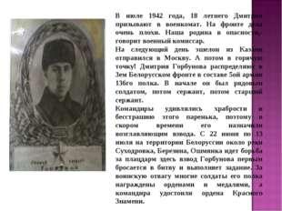 В июле 1942 года, 18 летнего Дмитрия призывают в военкомат. На фронте дела оч