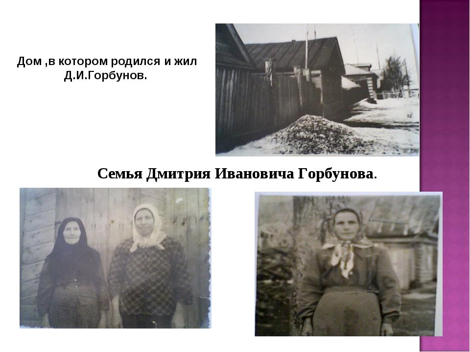 Семья Дмитрия Ивановича Горбунова. Дом ,в котором родился и жил Д.И.Горбунов.