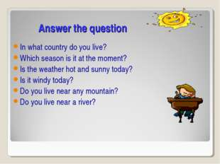 Answer the question In what country do you live? Which season is it at the m