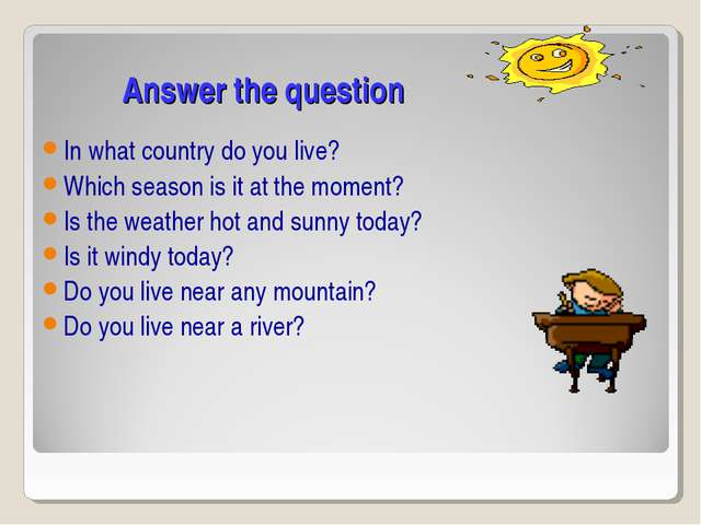 Answer the question In what country do you live? Which season is it at the m...