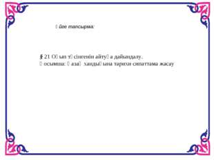 Үйге тапсырма: § 21 Оқып түсінгенін айтуға дайындалу. Қосымша: Қазақ хандығын