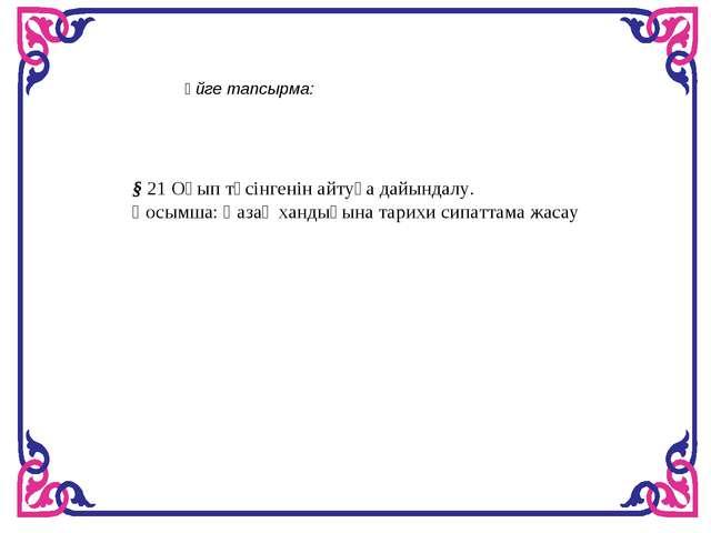 Үйге тапсырма: § 21 Оқып түсінгенін айтуға дайындалу. Қосымша: Қазақ хандығын...