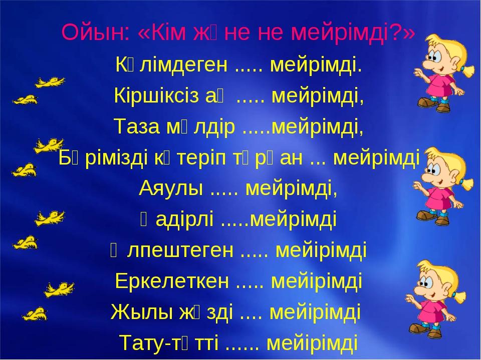 Ойын: «Кім және не мейрімді?» Күлімдеген ..... мейрімді. Кіршіксіз ақ ..... м...