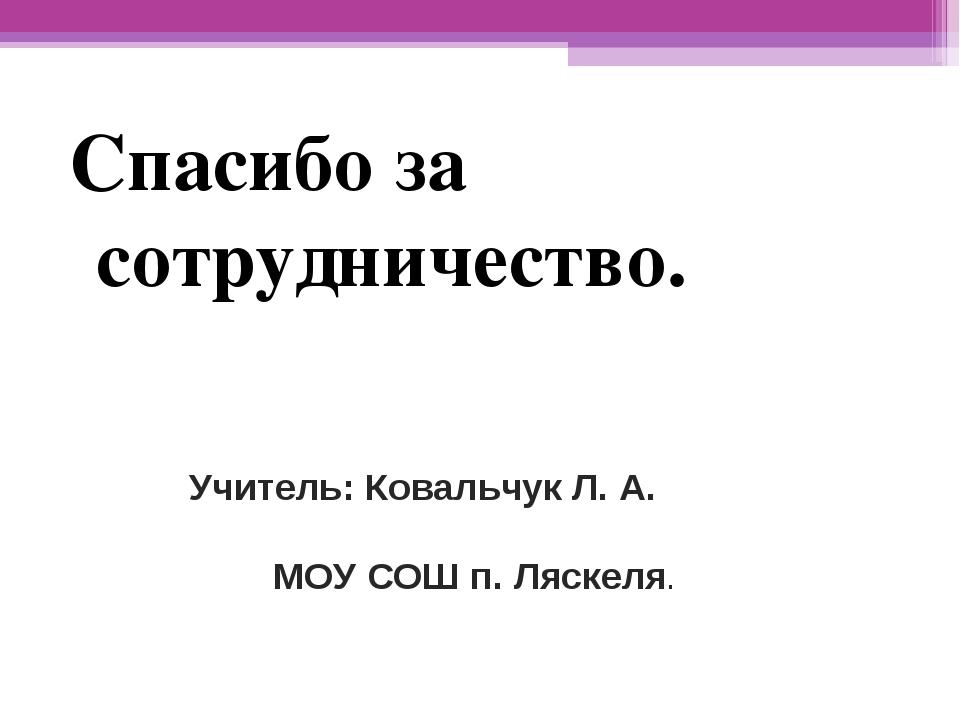 Спасибо за сотрудничество. Учитель: Ковальчук Л. А. МОУ СОШ п. Ляскеля.