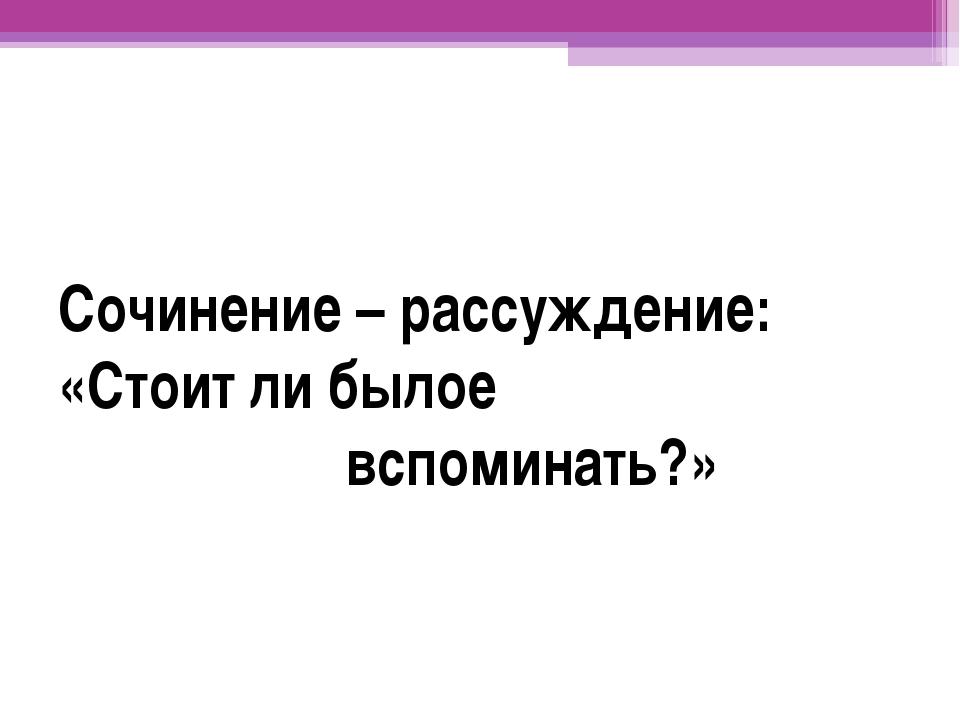 Сочинение – рассуждение: «Стоит ли былое вспоминать?»