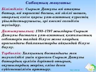 Сабақтың мақсаты: Білімділік: Сырым Датұлы өзі атақты батыр, өзі көрнекті бас