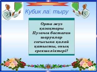 Кубик лақтыру Орта жүз қазақтары Пугачев бастаған шаруалар соғысына қалай қат