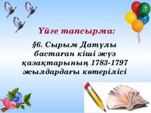 Үйге тапсырма: §6. Сырым Датұлы бастаған кіші жүз қазақтарының 1783-1797 жылд