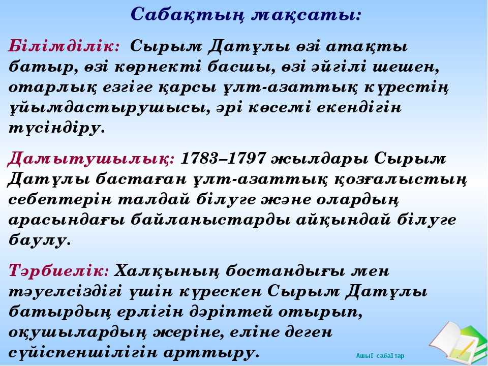 Сабақтың мақсаты: Білімділік: Сырым Датұлы өзі атақты батыр, өзі көрнекті бас...