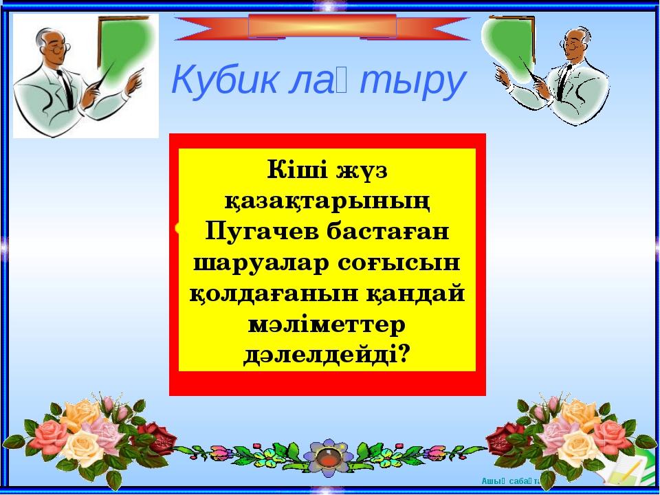 Кубик лақтыру Кіші жүз қазақтарының Пугачев бастаған шаруалар соғысын қолдаға...