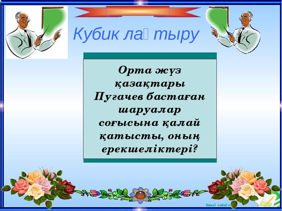 Кубик лақтыру Орта жүз қазақтары Пугачев бастаған шаруалар соғысына қалай қат...