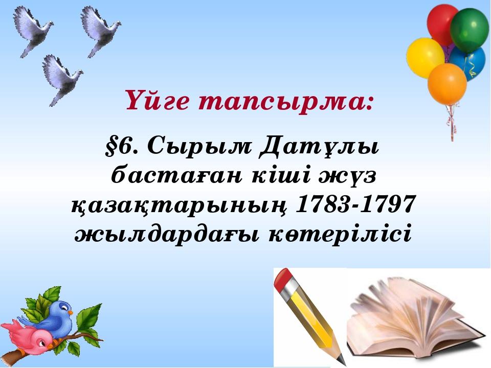 Үйге тапсырма: §6. Сырым Датұлы бастаған кіші жүз қазақтарының 1783-1797 жылд...