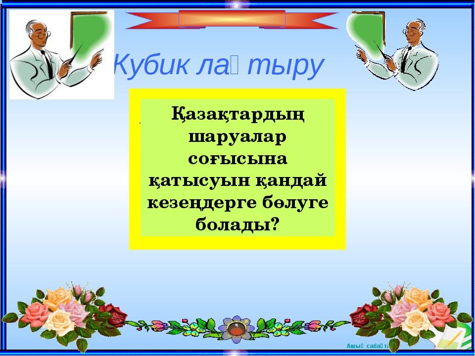 Кубик лақтыру Қазақтардың шаруалар соғысына қатысуын қандай кезеңдерге бөлуге...
