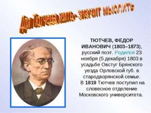 ТЮТЧЕВ, ФЕДОР ИВАНОВИЧ (1803–1873), русский поэт. Родился 23 ноября (5 декаб