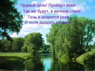Чудный день! Пройдут века- Так же будут, в вечном строе, Течь и искрится река