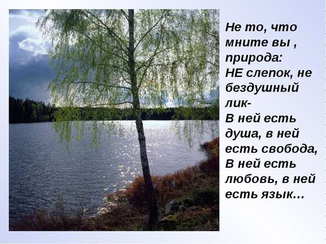 Не то, что мните вы , природа: НЕ слепок, не бездушный лик- В ней есть душа,...