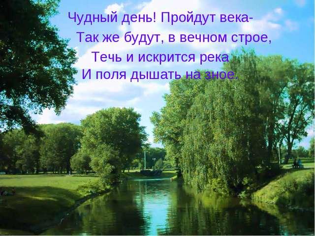 Чудный день! Пройдут века- Так же будут, в вечном строе, Течь и искрится река...