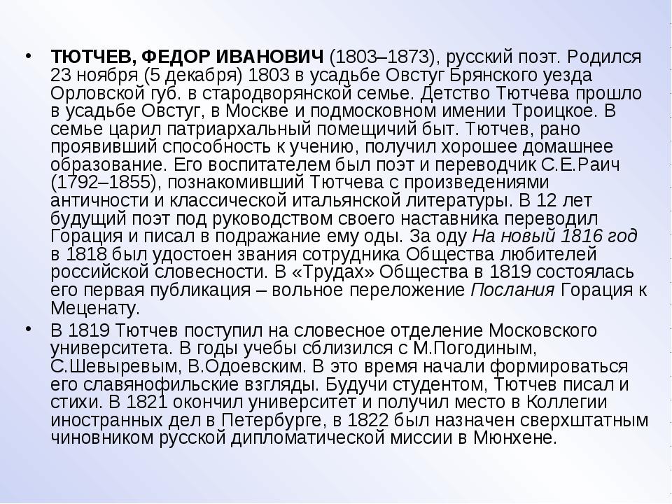 ТЮТЧЕВ, ФЕДОР ИВАНОВИЧ (1803–1873), русский поэт. Родился 23 ноября (5 декаб...